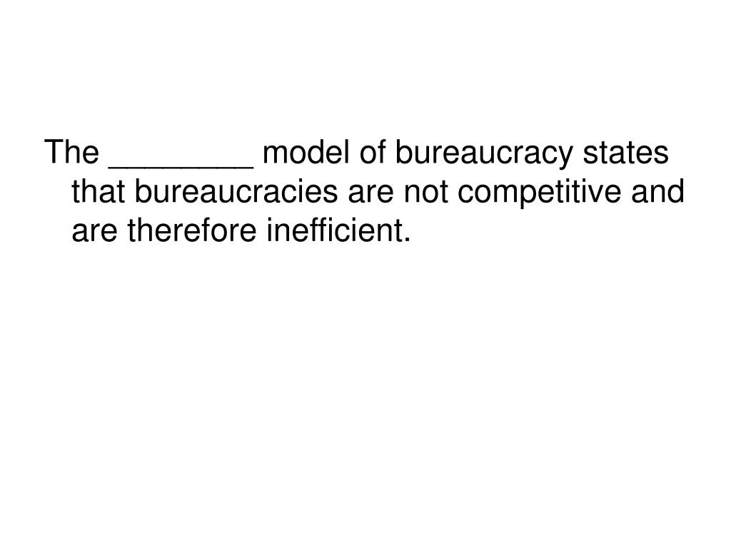 The ________ model of bureaucracy states that bureaucracies are not competitive and are therefore inefficient.