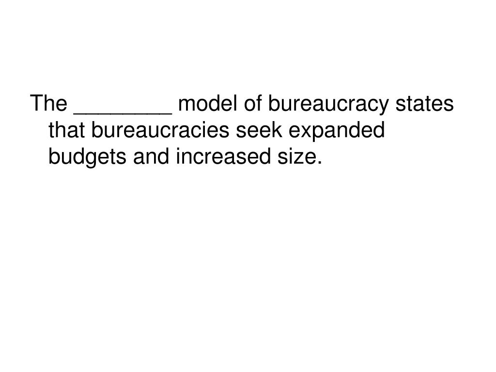 The ________ model of bureaucracy states that bureaucracies seek expanded budgets and increased size.