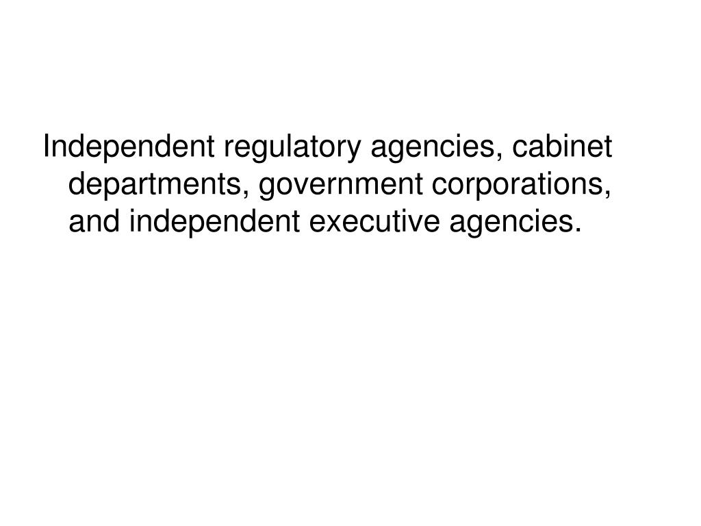 Independent regulatory agencies, cabinet departments, government corporations, and independent executive agencies.