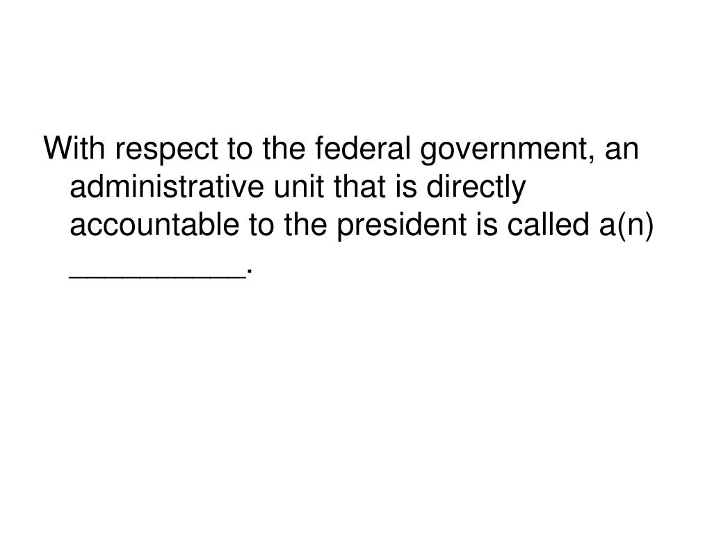 With respect to the federal government, an administrative unit that is directly accountable to the president is called a(n) __________.
