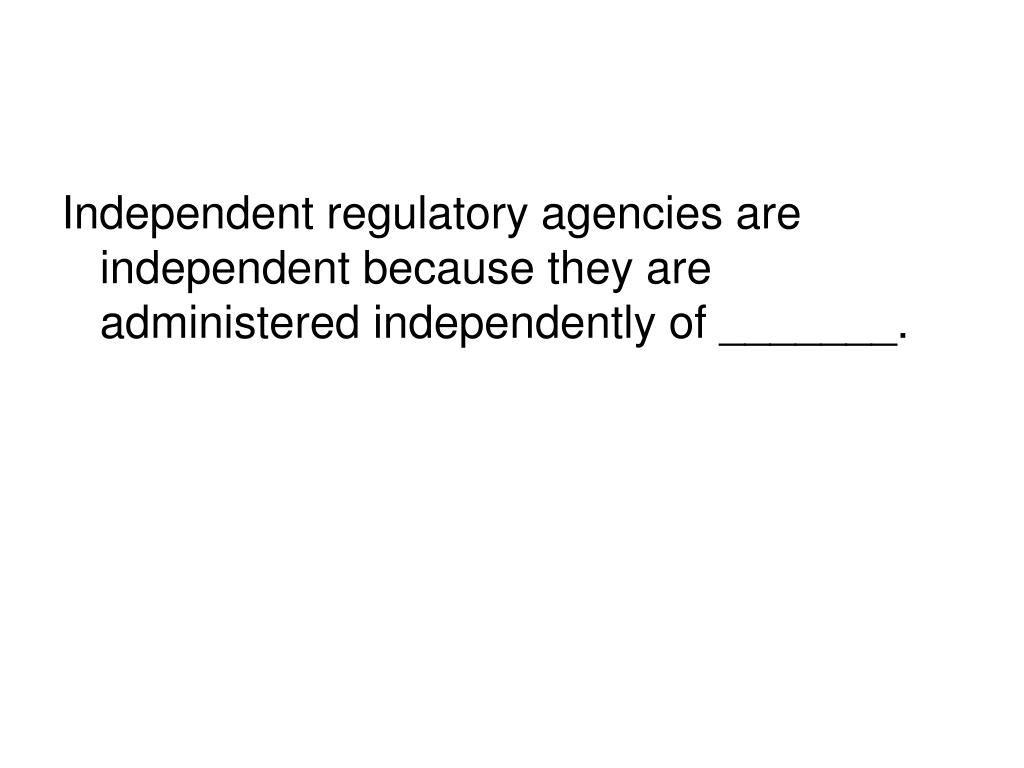 Independent regulatory agencies are independent because they are administered independently of _______.