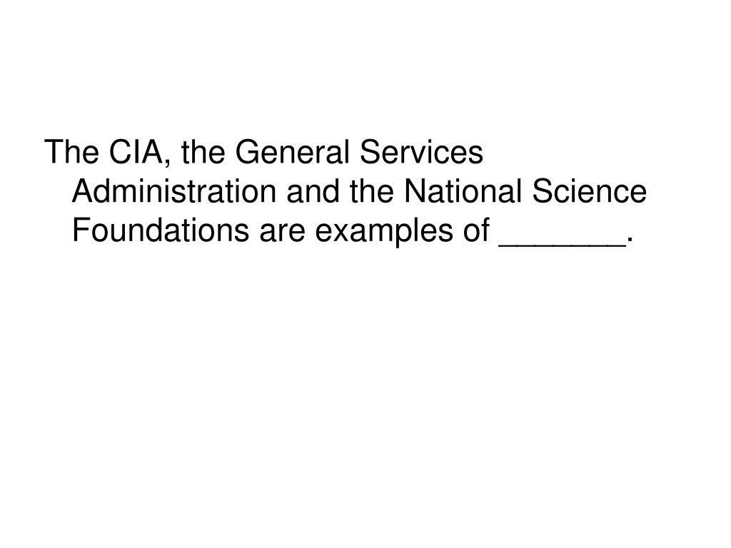 The CIA, the General Services Administration and the National Science Foundations are examples of _______.