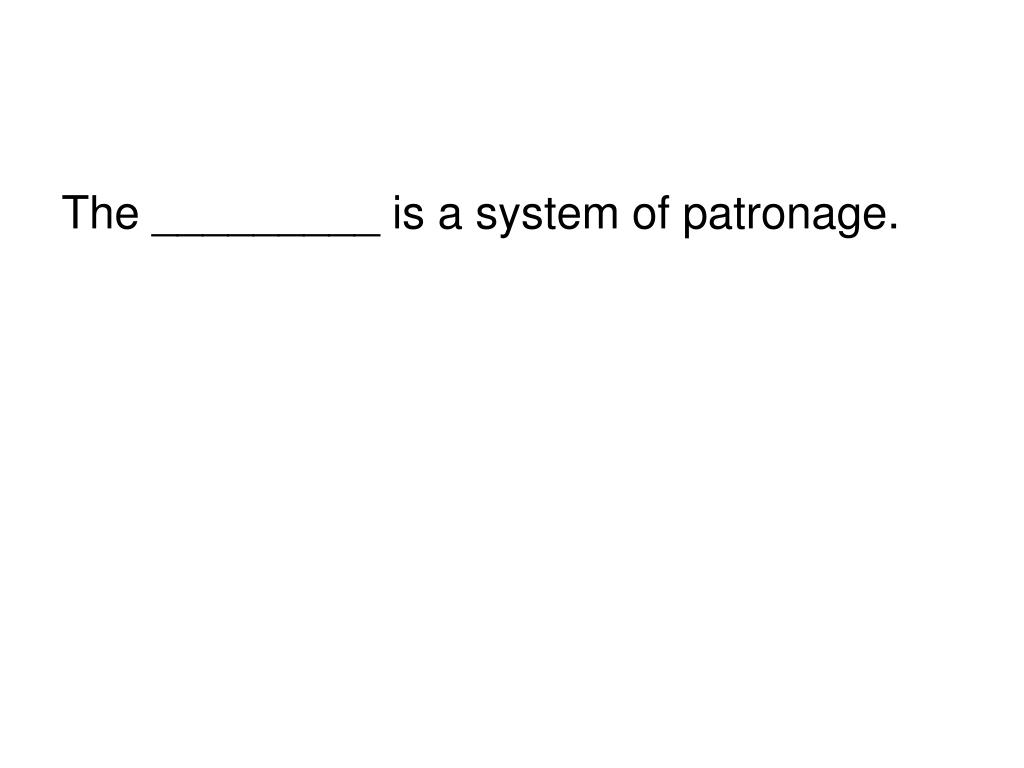 The _________ is a system of patronage.