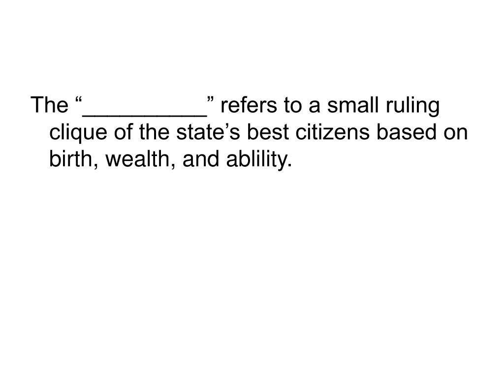 """The """"__________"""" refers to a small ruling clique of the state's best citizens based on birth, wealth, and ablility."""
