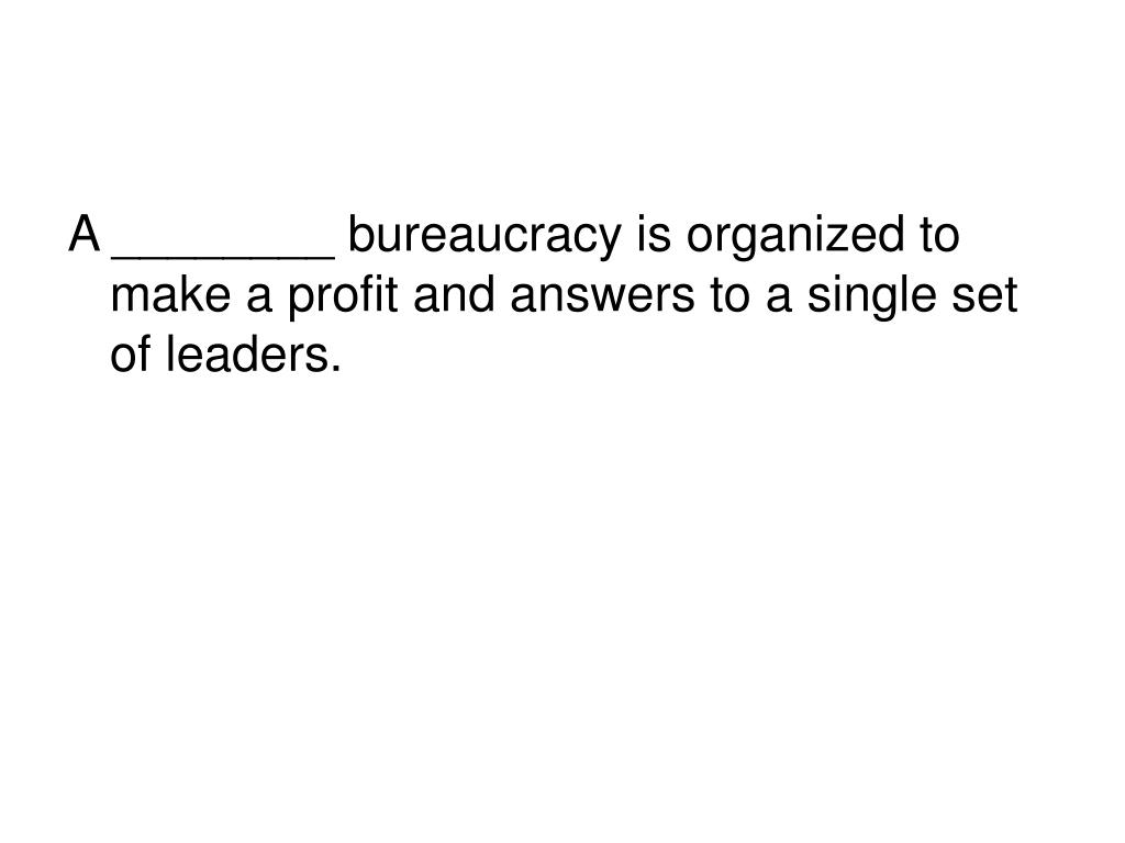 A ________ bureaucracy is organized to make a profit and answers to a single set of leaders.