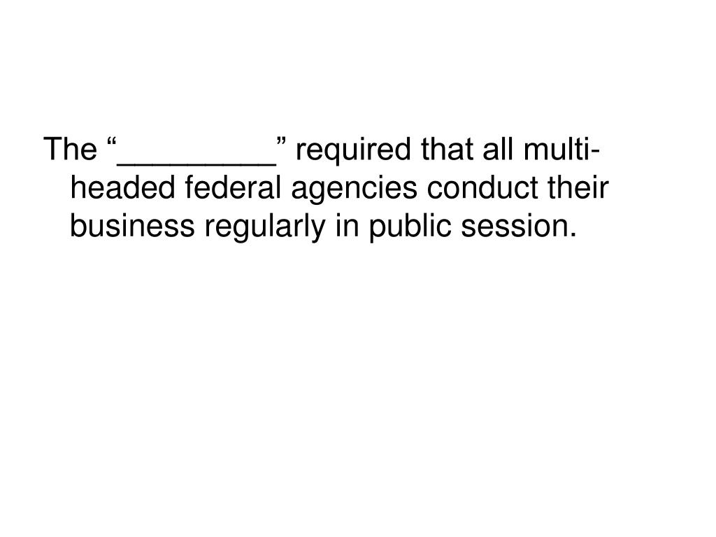 """The """"_________"""" required that all multi-headed federal agencies conduct their business regularly in public session."""