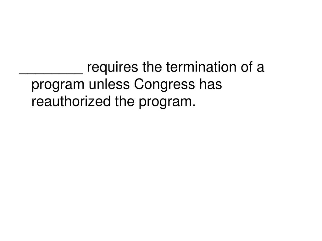 ________ requires the termination of a program unless Congress has reauthorized the program.