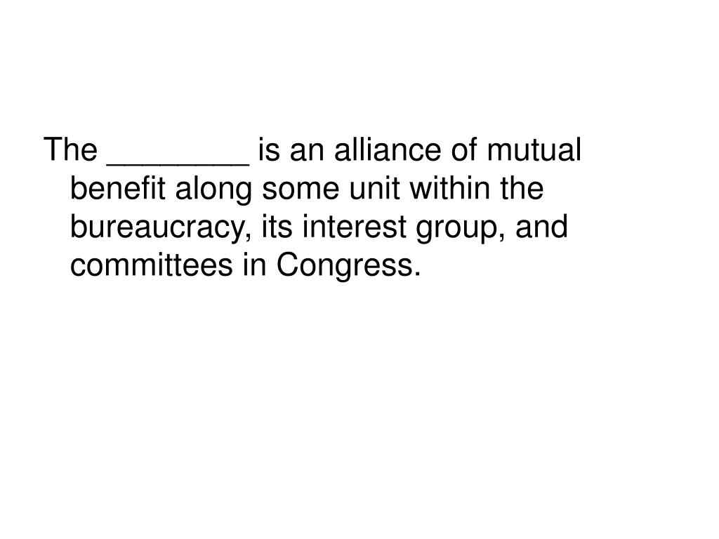 The ________ is an alliance of mutual benefit along some unit within the bureaucracy, its interest group, and committees in Congress.