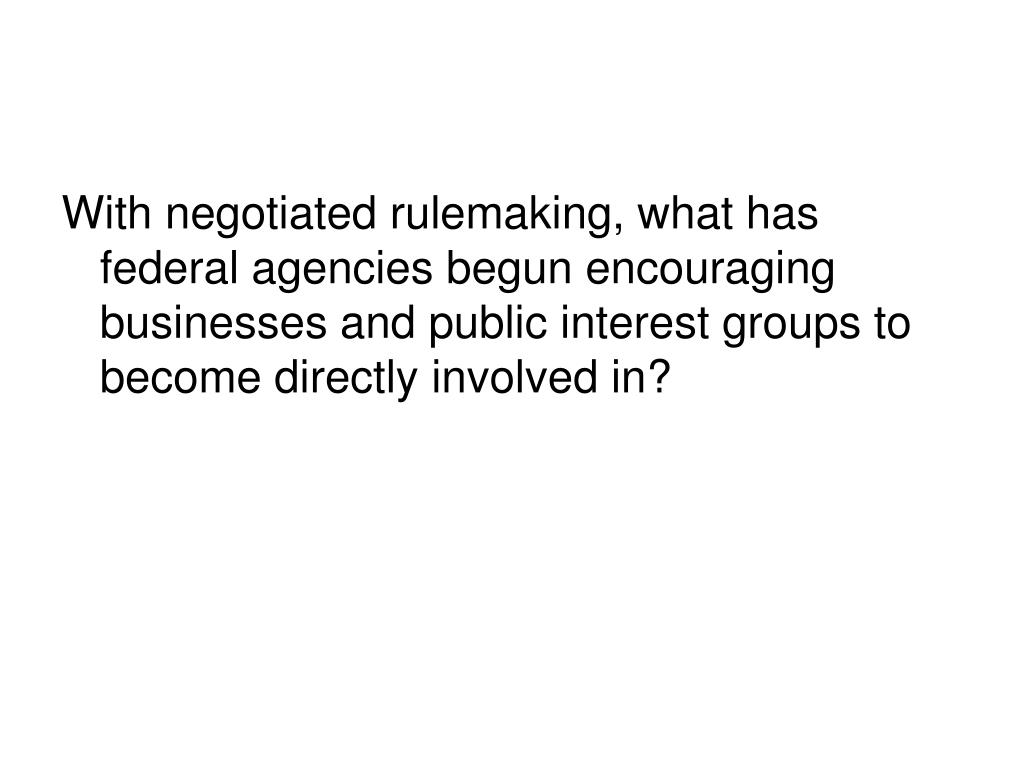 With negotiated rulemaking, what has federal agencies begun encouraging businesses and public interest groups to become directly involved in?