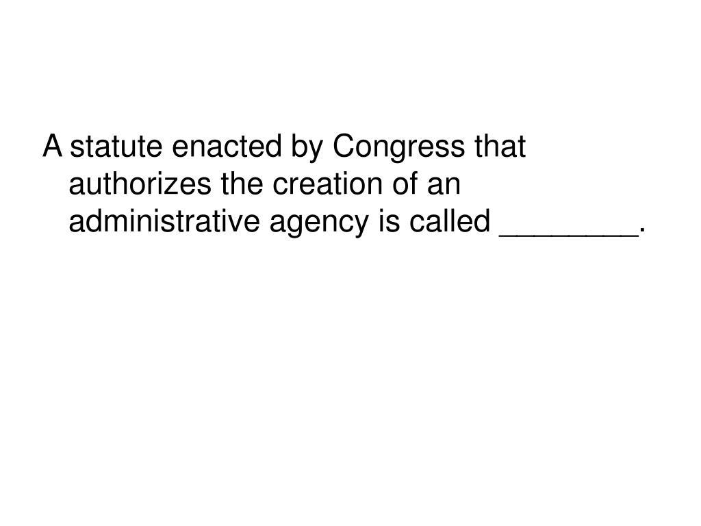 A statute enacted by Congress that authorizes the creation of an administrative agency is called ________.
