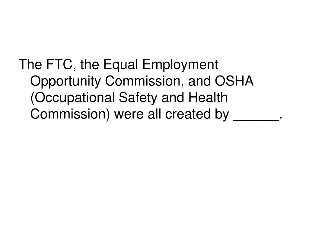 The FTC, the Equal Employment Opportunity Commission, and OSHA (Occupational Safety and Health Commission) were all created by ______.
