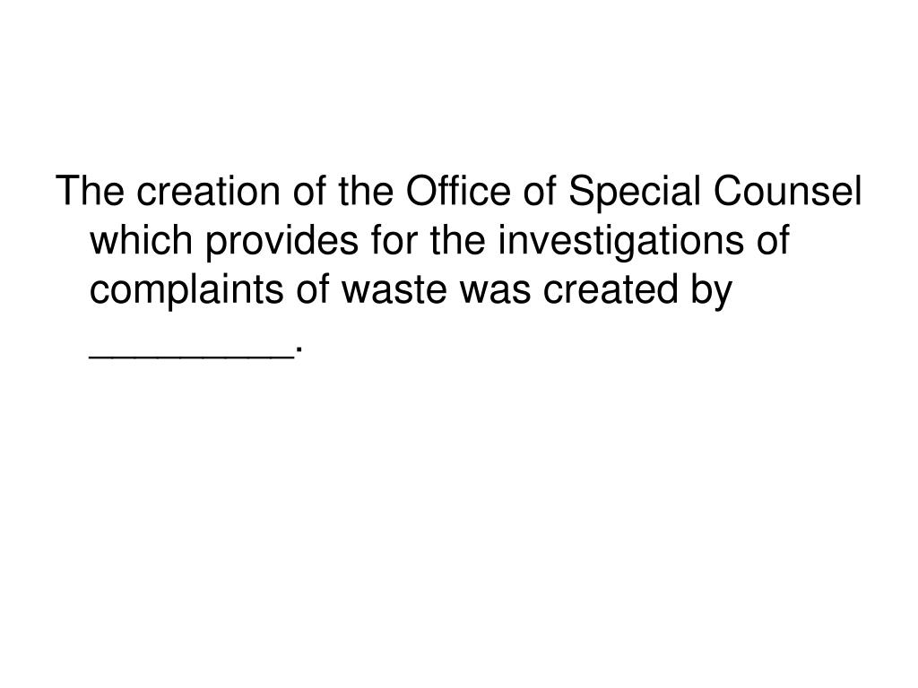 The creation of the Office of Special Counsel which provides for the investigations of complaints of waste was created by _________.
