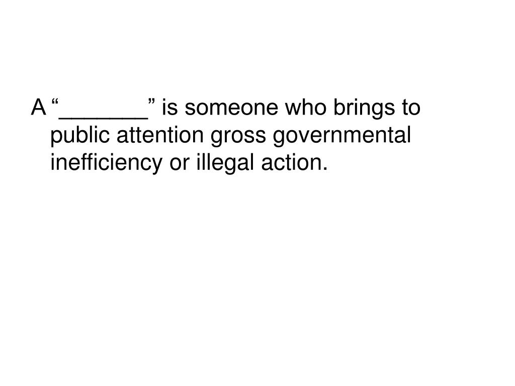 """A """"_______"""" is someone who brings to public attention gross governmental inefficiency or illegal action."""