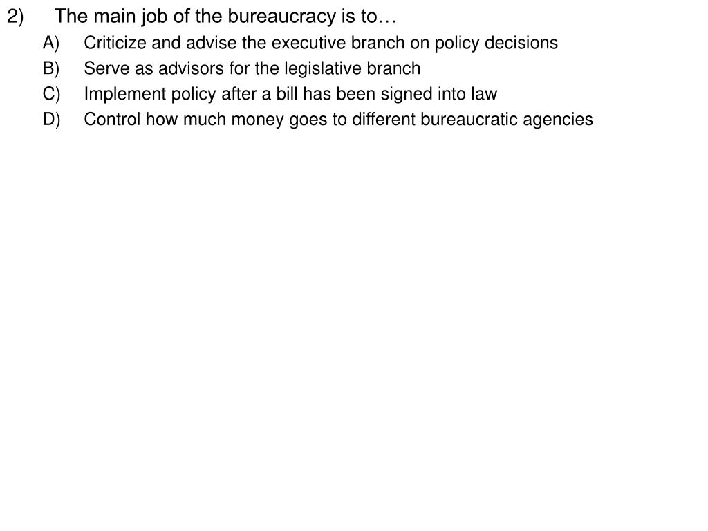2)The main job of the bureaucracy is to…