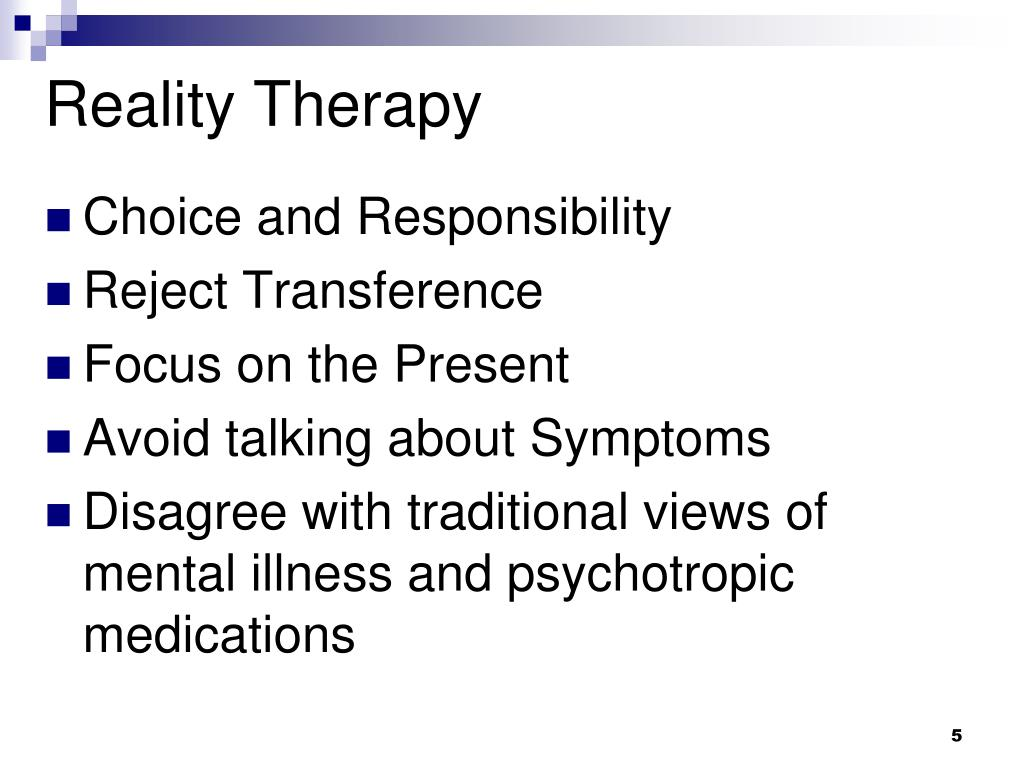psychology and reality therapy approach Client is expected to be frank and forthright in his approach  therapy, the meaning of reality and the necessity to  an important place in psychology is.