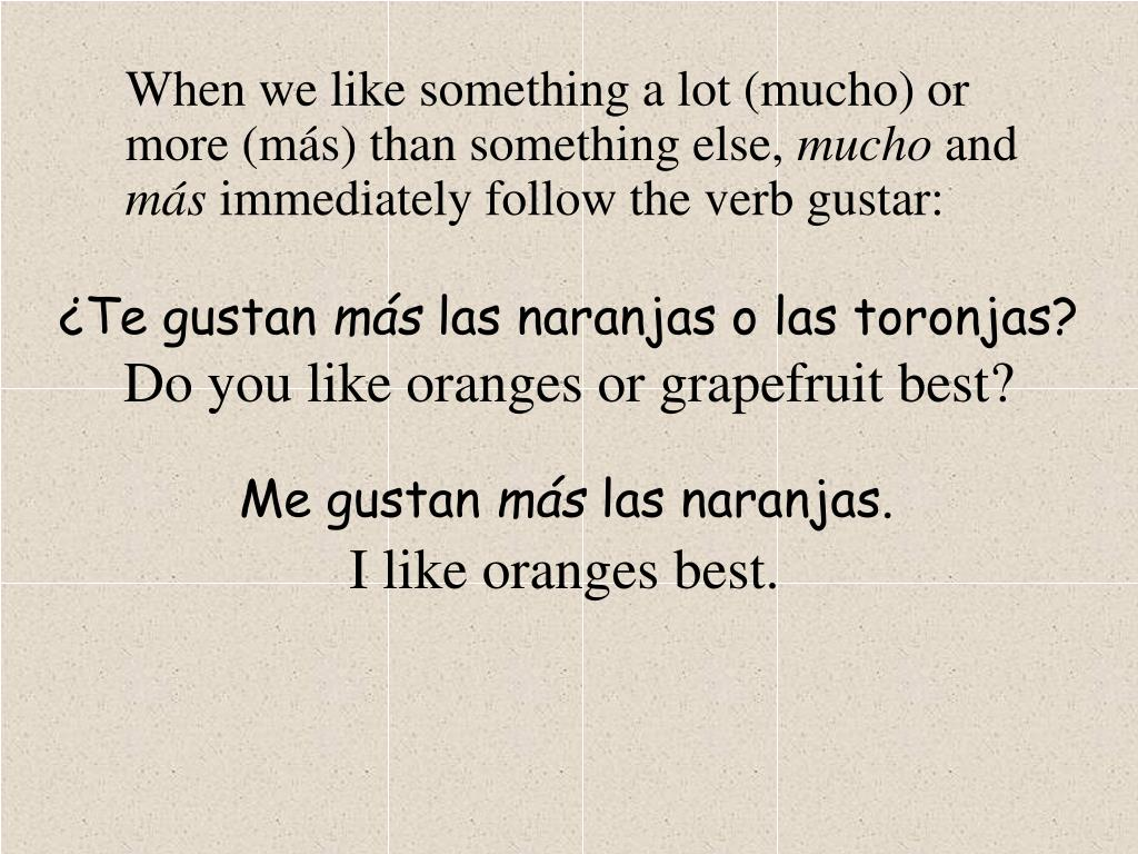 When we like something a lot (mucho) or more (más) than something else,