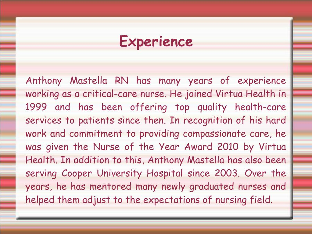 Anthony Mastella RN has many years of experience working as a critical-care nurse. He joined Virtua Health in 1999 and has been offering top quality health-care services to patients since then. In recognition of his hard work and commitment to providing compassionate care, he was given the Nurse of the Year Award 2010 by Virtua Health. In addition to this, Anthony Mastella has also been serving Cooper University Hospital since 2003. Over the years, he has mentored many newly graduated nurses and helped them adjust to the expectations of nursing field.