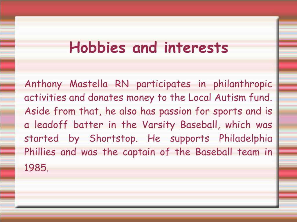 Anthony Mastella RN participates in philanthropic activities and donates money to the Local Autism fund. Aside from that, he also has passion for sports and is a leadoff batter in the Varsity Baseball, which was started by Shortstop. He supports Philadelphia Phillies and was the captain of the Baseball team in 1985.