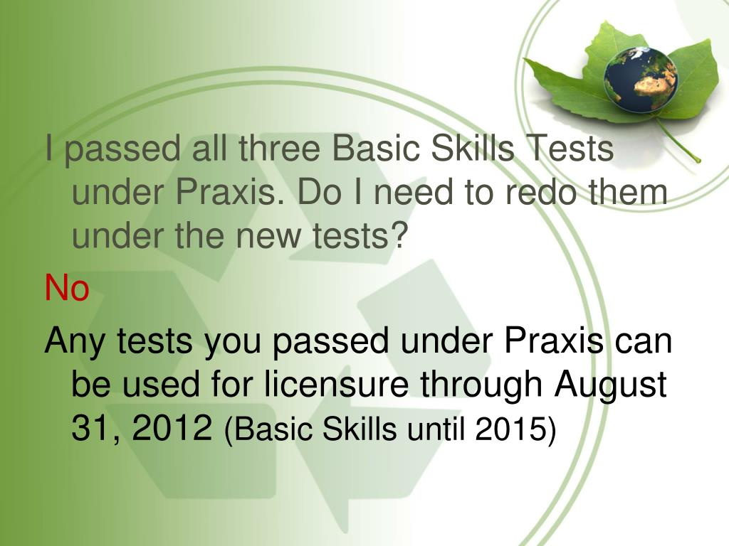 I passed all three Basic Skills Tests under Praxis. Do I need to redo them under the new tests?