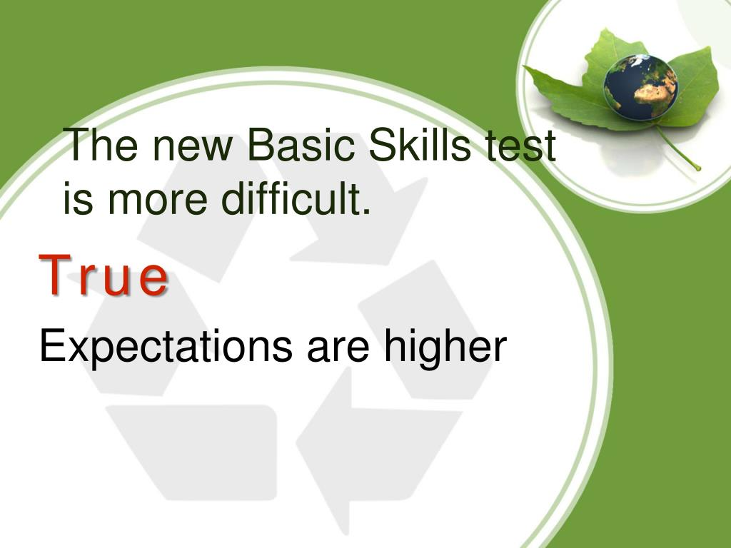 The new Basic Skills test is more difficult.
