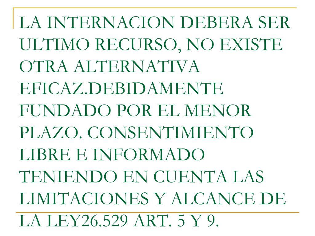 LA INTERNACION DEBERA SER ULTIMO RECURSO, NO EXISTE OTRA ALTERNATIVA EFICAZ.DEBIDAMENTE FUNDADO POR EL MENOR PLAZO. CONSENTIMIENTO LIBRE E INFORMADO TENIENDO EN CUENTA LAS LIMITACIONES Y ALCANCE DE LA LEY26.529 ART. 5 Y 9.