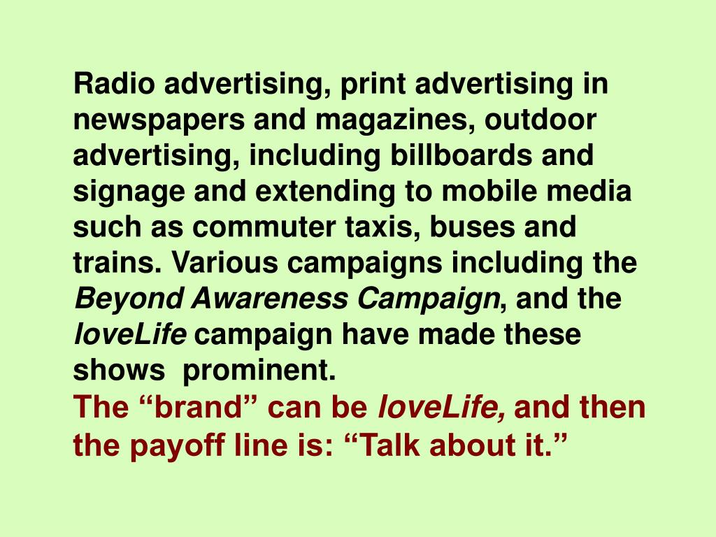 Radio advertising, print advertising in newspapers and magazines, outdoor advertising, including billboards and signage and extending to mobile media such as commuter taxis, buses and trains. Various campaigns including the
