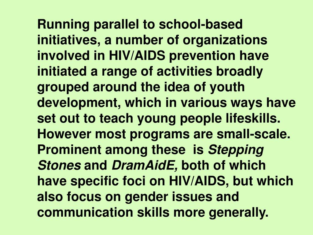 Running parallel to school-based initiatives, a number of organizations involved in HIV/AIDS prevention have initiated a range of activities broadly grouped around the idea of youth development, which in various ways have set out to teach young people lifeskills. However most programs are small-scale. Prominent among these  is