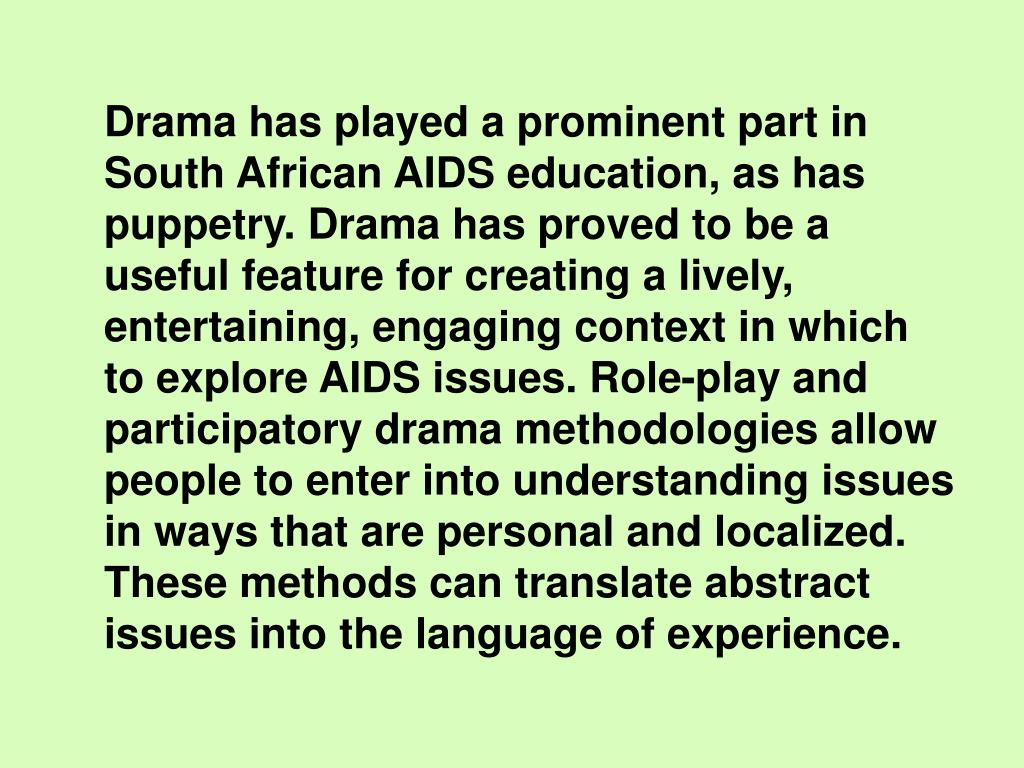 Drama has played a prominent part in South African AIDS education, as has puppetry. Drama has proved to be a useful feature for creating a lively, entertaining, engaging context in which to explore AIDS issues. Role-play and participatory drama methodologies allow people to enter into understanding issues in ways that are personal and localized. These methods can translate abstract issues into the language of experience.