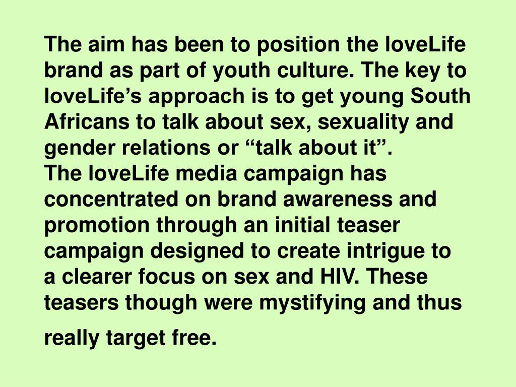 "The aim has been to position the loveLife brand as part of youth culture. The key to loveLife's approach is to get young South Africans to talk about sex, sexuality and gender relations or ""talk about it"".                 The loveLife media campaign has concentrated on brand awareness and promotion through an initial teaser campaign designed to create intrigue to  a clearer focus on sex and HIV. These teasers though were mystifying and thus really target free."