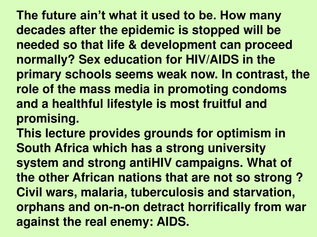 The future ain't what it used to be. How many decades after the epidemic is stopped will be needed so that life & development can proceed normally? Sex education for HIV/AIDS in the primary schools seems weak now. In contrast, the role of the mass media in promoting condoms and a healthful lifestyle is most fruitful and promising.