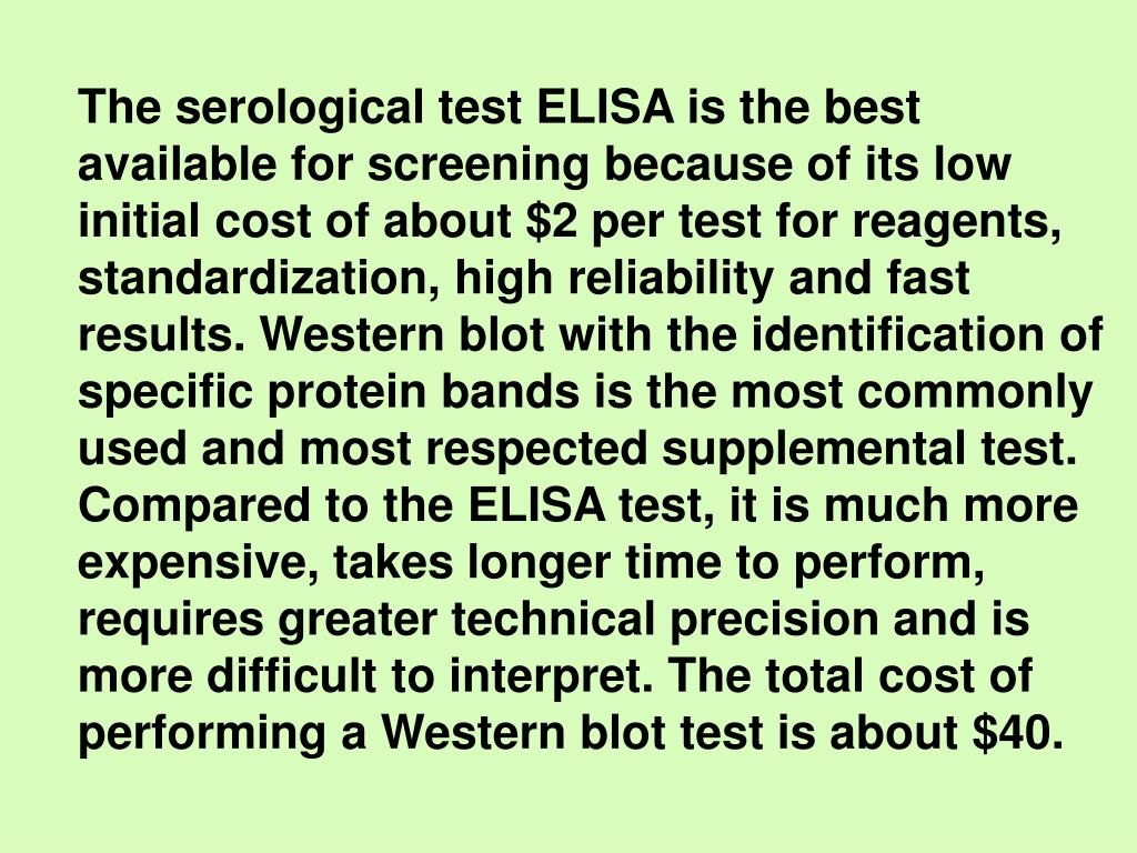 The serological test ELISA is the best available for screening because of its low initial cost of about $2 per test for reagents, standardization, high reliability and fast results. Western blot with the identification of specific protein bands is the most commonly used and most respected supplemental test. Compared to the ELISA test, it is much more expensive, takes longer time to perform, requires greater technical precision and is more difficult to interpret. The total cost of performing a Western blot test is about $40.