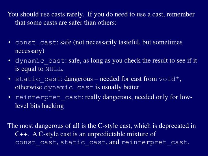 You should use casts rarely.  If you do need to use a cast, remember that some casts are safer than others: