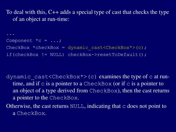 To deal with this, C++ adds a special type of cast that checks the type of an object at run-time: