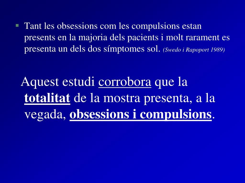Tant les obsessions com les compulsions estan presents en la majoria dels pacients i molt rarament es presenta un dels dos símptomes sol.