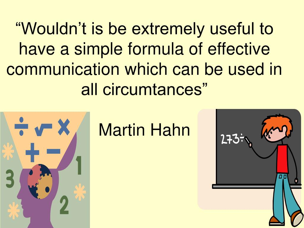 """Wouldn't is be extremely useful to have a simple formula of effective communication which can be used in all circumtances"""