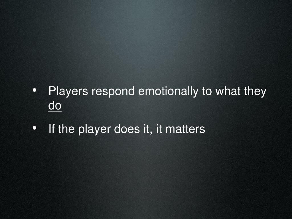 Players respond emotionally to what they