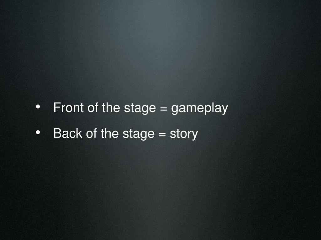 Front of the stage = gameplay