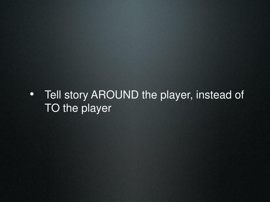 Tell story AROUND the player, instead of TO the player