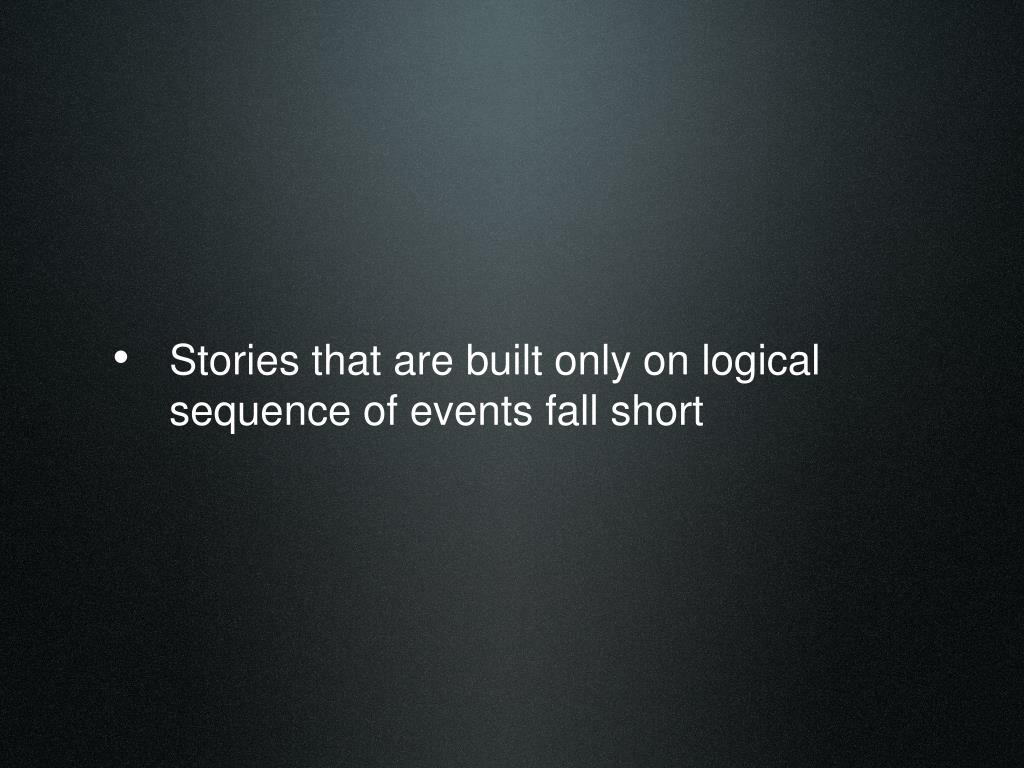 Stories that are built only on logical sequence of events fall short