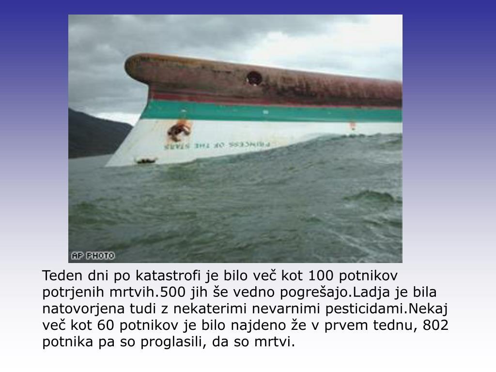 Teden dni po katastrofi je bilo več kot 100 potnikov potrjenih mrtvih.500 jih še vedno pogrešajo.Ladja je bila natovorjena tudi z nekaterimi nevarnimi pesticidami.Nekaj več kot 60 potnikov je bilo najdeno že v prvem tednu, 802 potnika pa so proglasili, da so mrtvi.