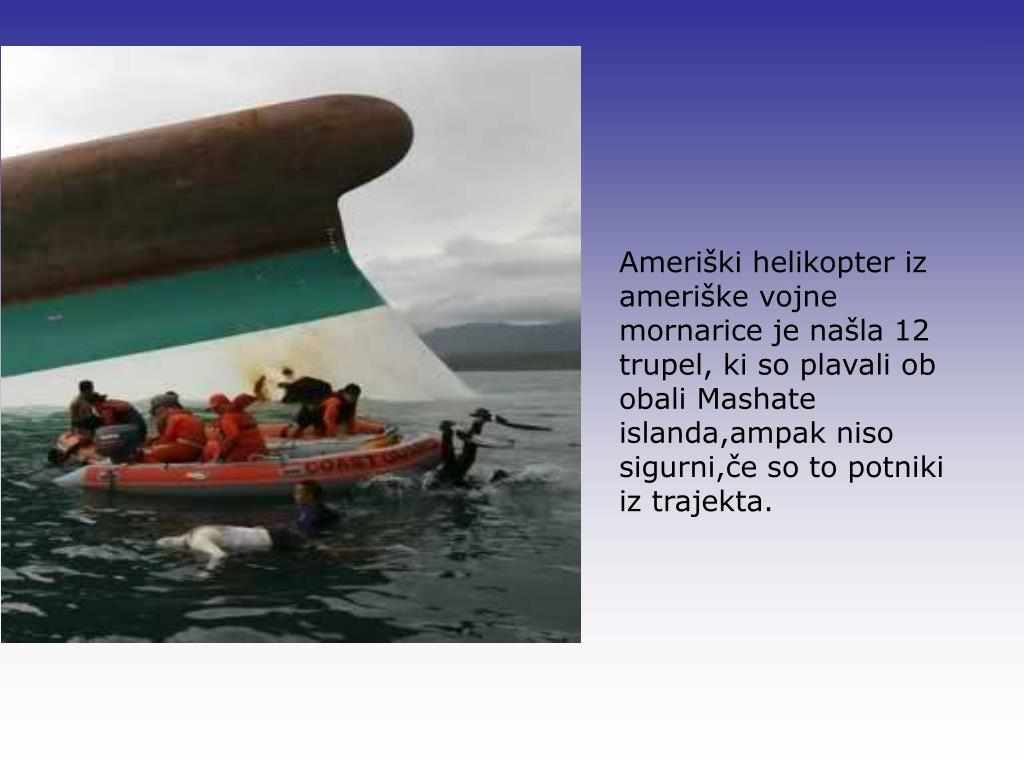Ameriški helikopter iz ameriške vojne mornarice je našla 12 trupel, ki so plavali ob obali Mashate islanda,ampak niso sigurni,če so to potniki iz trajekta.