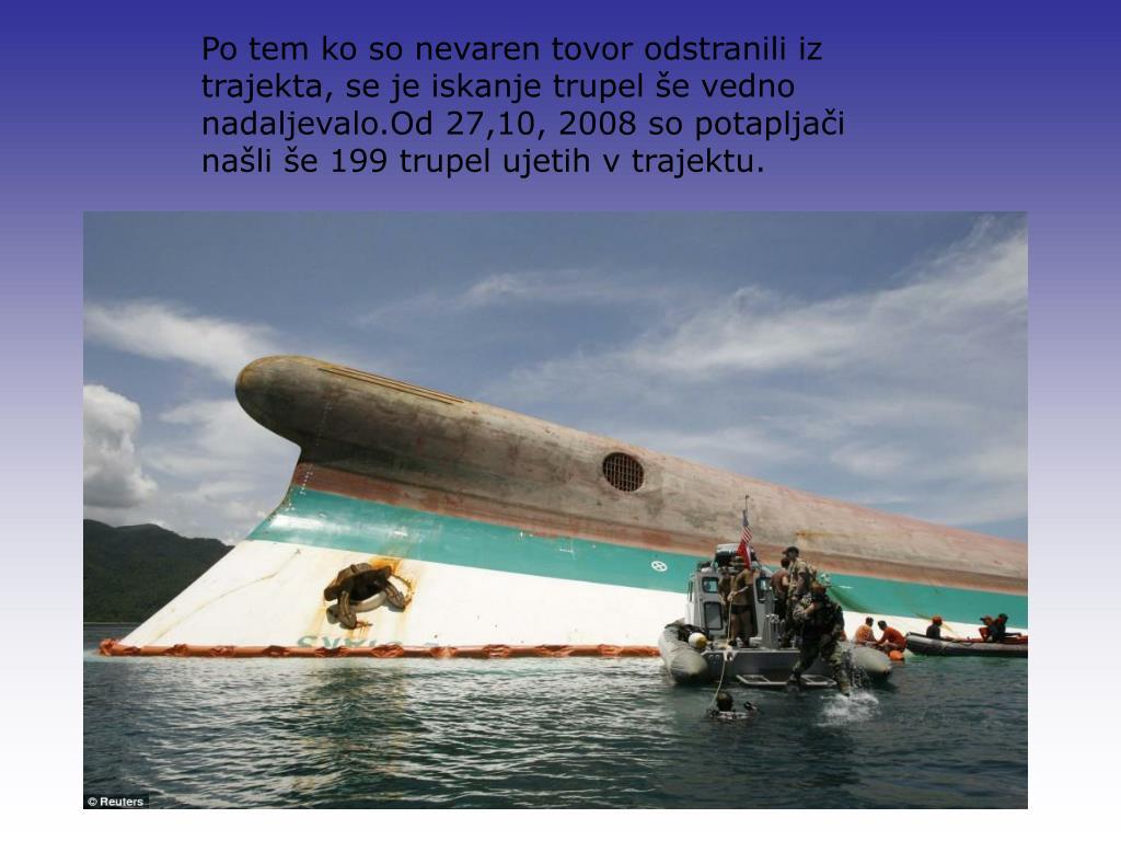 Po tem ko so nevaren tovor odstranili iz trajekta, se je iskanje trupel še vedno nadaljevalo.Od 27,10, 2008 so potapljači našli še 199 trupel ujetih v trajektu.