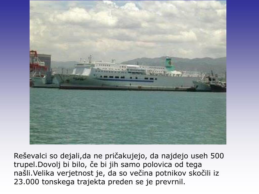 Reševalci so dejali,da ne pričakujejo, da najdejo useh 500 trupel.Dovolj bi bilo, če bi jih samo polovica od tega našli.Velika verjetnost je, da so večina potnikov skočili iz 23.000 tonskega trajekta preden se je prevrnil.