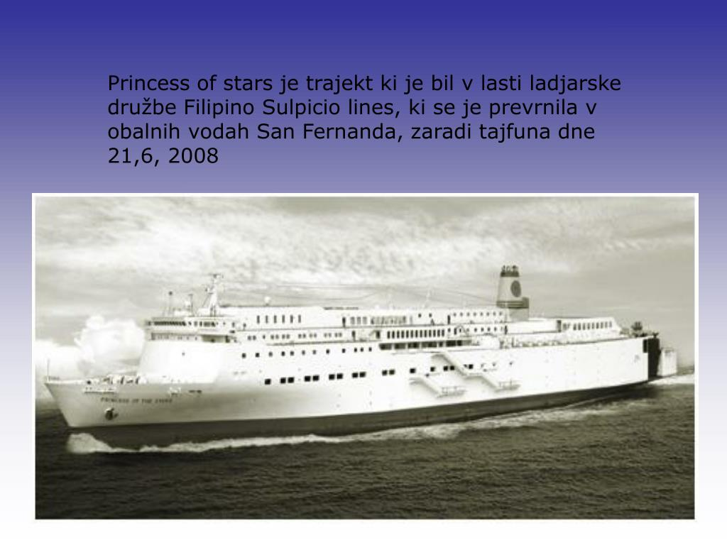 Princess of stars je trajekt ki je bil v lasti ladjarske družbe Filipino Sulpicio lines, ki se je prevrnila v obalnih vodah San Fernanda, zaradi tajfuna dne 21,6, 2008