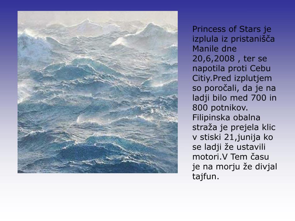 Princess of Stars je izplula iz pristanišča Manile dne 20,6,2008 , ter se napotila proti Cebu Citiy.Pred izplutjem so poročali, da je na ladji bilo med 700 in 800 potnikov. Filipinska obalna straža je prejela klic v stiski 21,junija ko se ladji že ustavili motori.V Tem času je na morju že divjal tajfun.