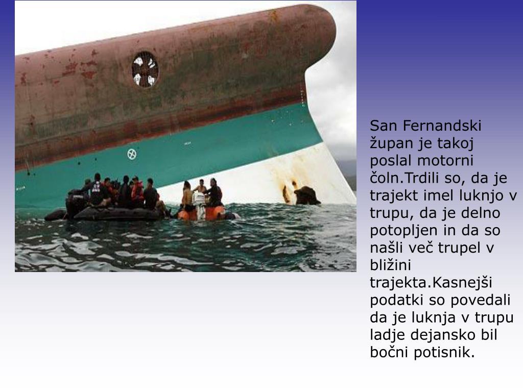 San Fernandski župan je takoj poslal motorni čoln.Trdili so, da je trajekt imel luknjo v trupu, da je delno potopljen in da so našli več trupel v bližini trajekta.Kasnejši podatki so povedali da je luknja v trupu ladje dejansko bil bočni potisnik.