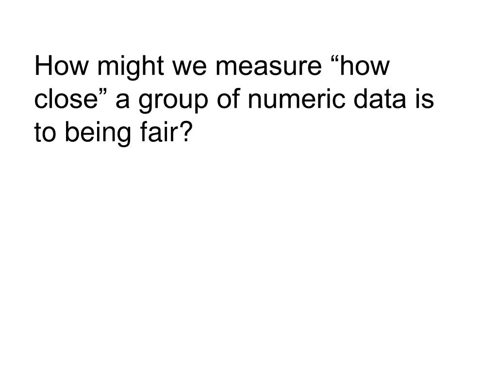"How might we measure ""how close"" a group of numeric data is to being fair?"