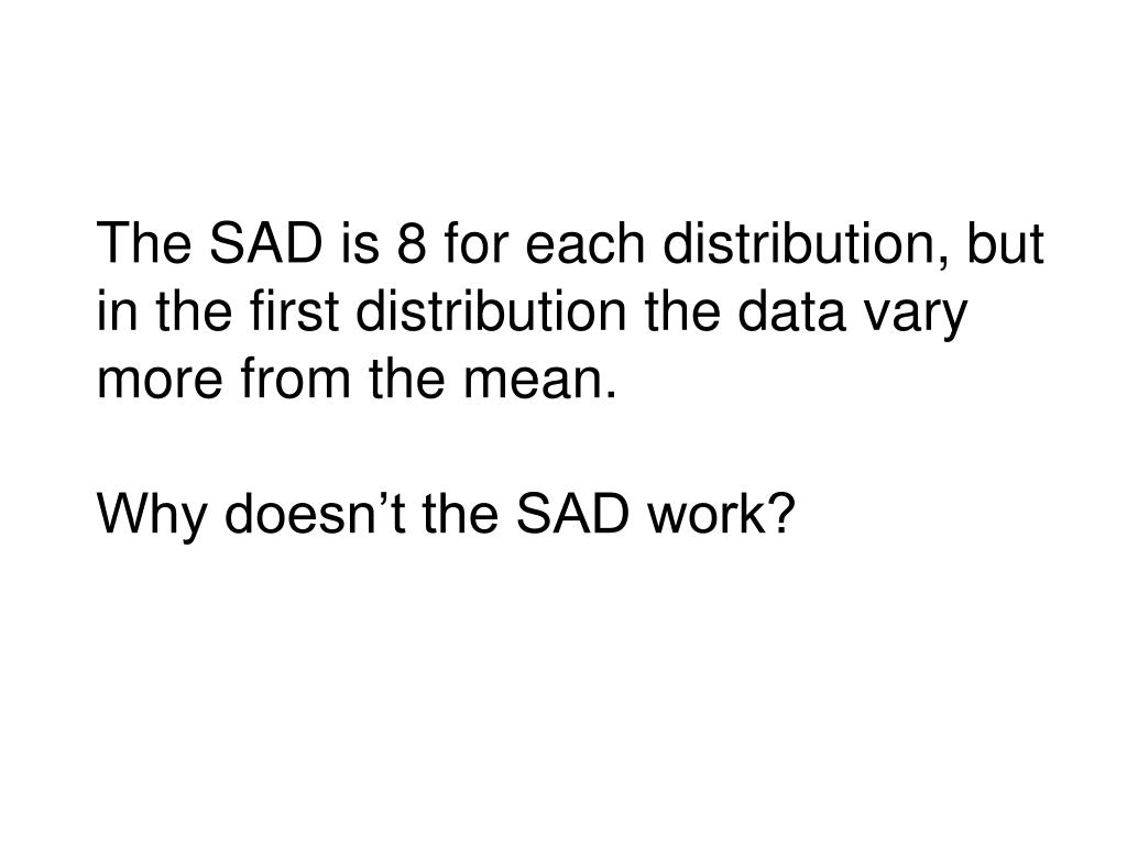 The SAD is 8 for each distribution, but in the first distribution the data vary more from the mean.