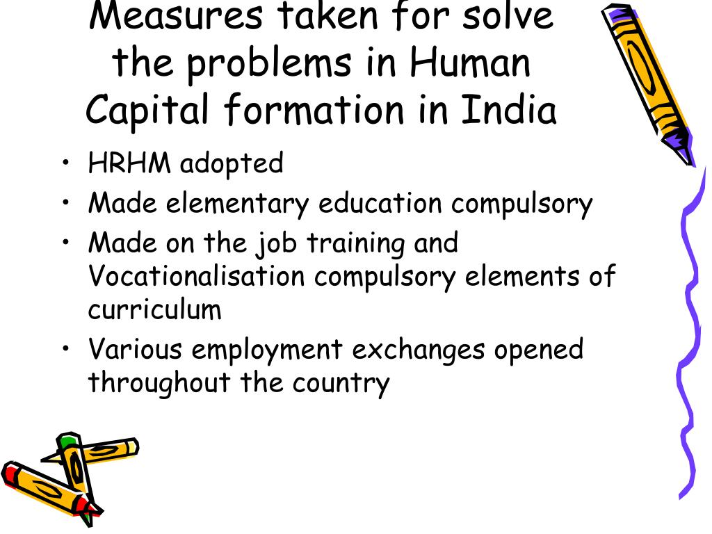 human capital formation in india Just as a country can turn physical resources like land into physical capital like factories, similarly, it can also turn human resources like students into human capital like engineers and doctors.