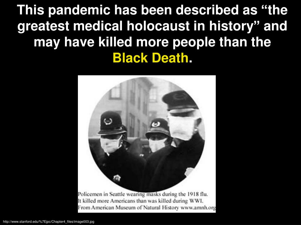 "This pandemic has been described as ""the greatest medical holocaust in history"" and may have killed more people than the"